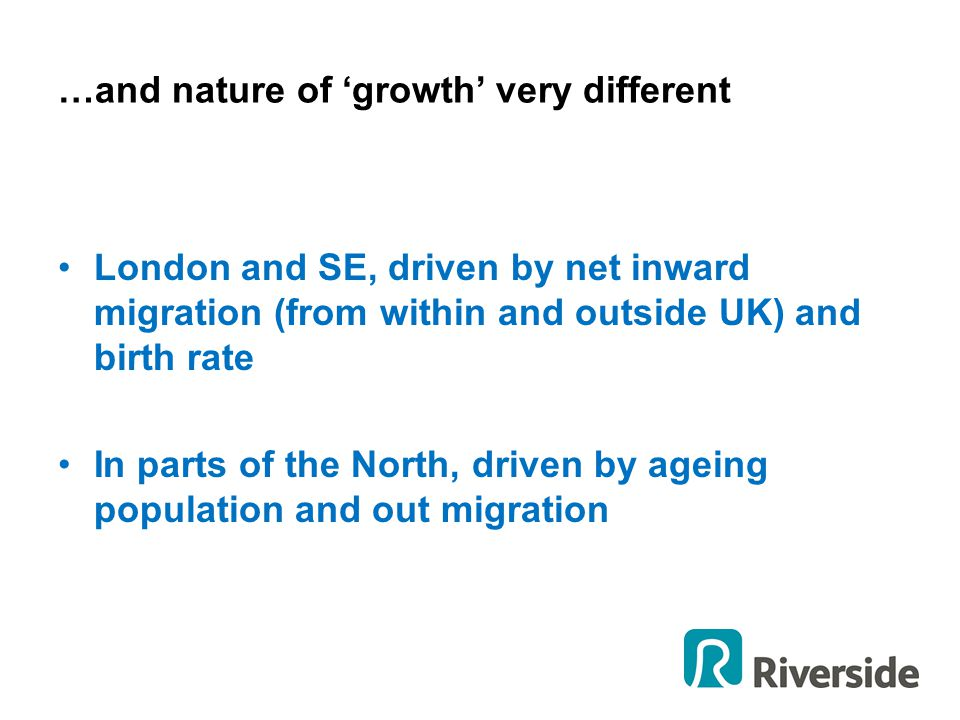 …and nature of 'growth' very different London and SE, driven by net inward migration (from within and outside UK) and birth rate In parts of the North