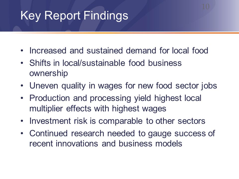 Key Report Findings Increased and sustained demand for local food Shifts in local/sustainable food business ownership Uneven quality in wages for new food sector jobs Production and processing yield highest local multiplier effects with highest wages Investment risk is comparable to other sectors Continued research needed to gauge success of recent innovations and business models 10