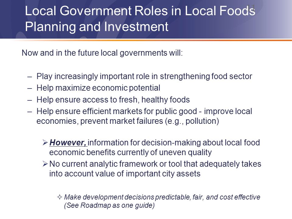 Local Government Roles in Local Foods Planning and Investment Now and in the future local governments will: –Play increasingly important role in strengthening food sector –Help maximize economic potential –Help ensure access to fresh, healthy foods –Help ensure efficient markets for public good - improve local economies, prevent market failures (e.g., pollution)  However, information for decision-making about local food economic benefits currently of uneven quality  No current analytic framework or tool that adequately takes into account value of important city assets  Make development decisions predictable, fair, and cost effective (See Roadmap as one guide) 11