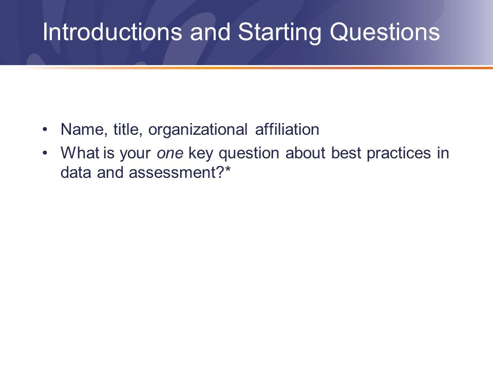 Introductions and Starting Questions Name, title, organizational affiliation What is your one key question about best practices in data and assessment *