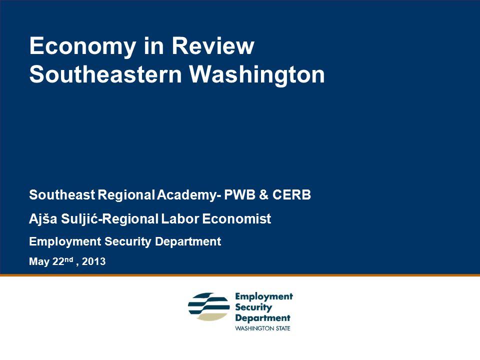 1 Economy in Review Southeastern Washington Southeast Regional Academy- PWB & CERB Ajša Suljić-Regional Labor Economist Employment Security Department May 22 nd, 2013