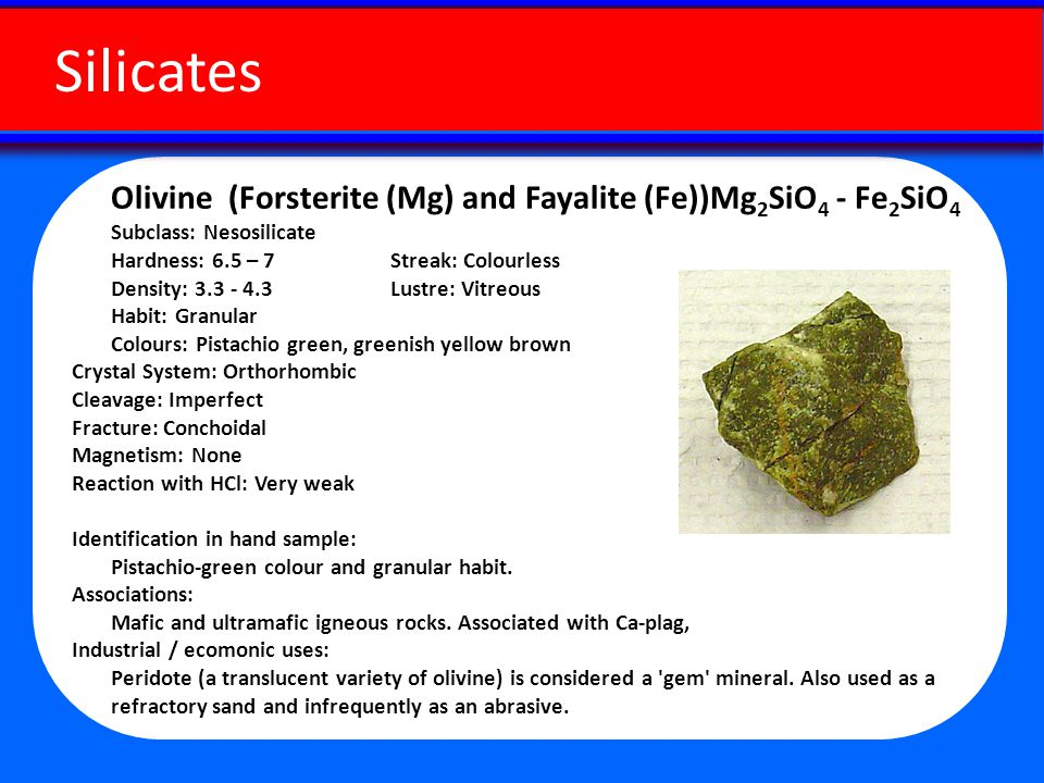 Olivine (Forsterite (Mg) and Fayalite (Fe))Mg 2 SiO 4 - Fe 2 SiO 4 Subclass: Nesosilicate Hardness: 6.5 – 7 Streak: Colourless Density: 3.3 - 4.3 Lustre: Vitreous Habit: Granular Colours: Pistachio green, greenish yellow brown Crystal System: Orthorhombic Cleavage: Imperfect Fracture: Conchoidal Magnetism: None Reaction with HCl: Very weak Identification in hand sample: Pistachio-green colour and granular habit.