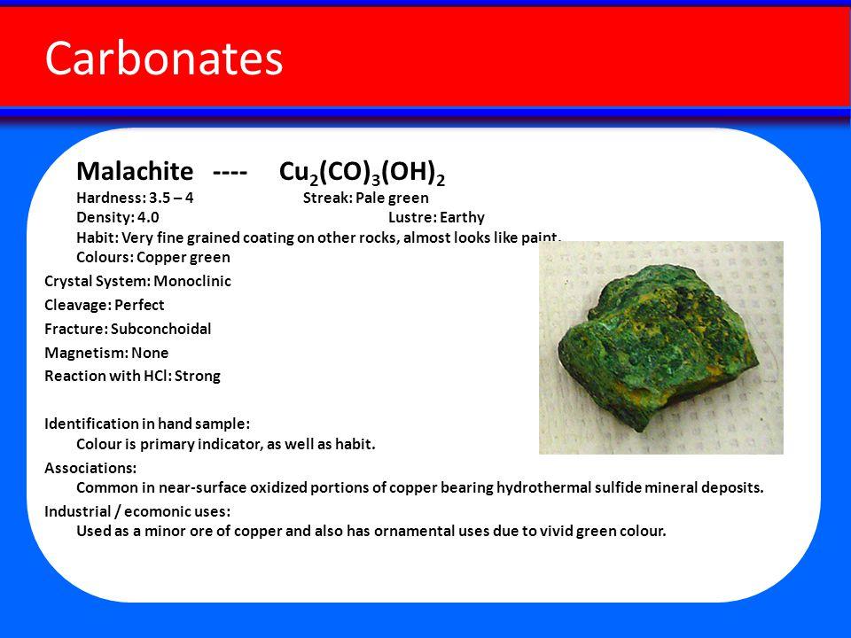 Malachite ---- Cu 2 (CO) 3 (OH) 2 Hardness: 3.5 – 4 Streak: Pale green Density: 4.0 Lustre: Earthy Habit: Very fine grained coating on other rocks, almost looks like paint.