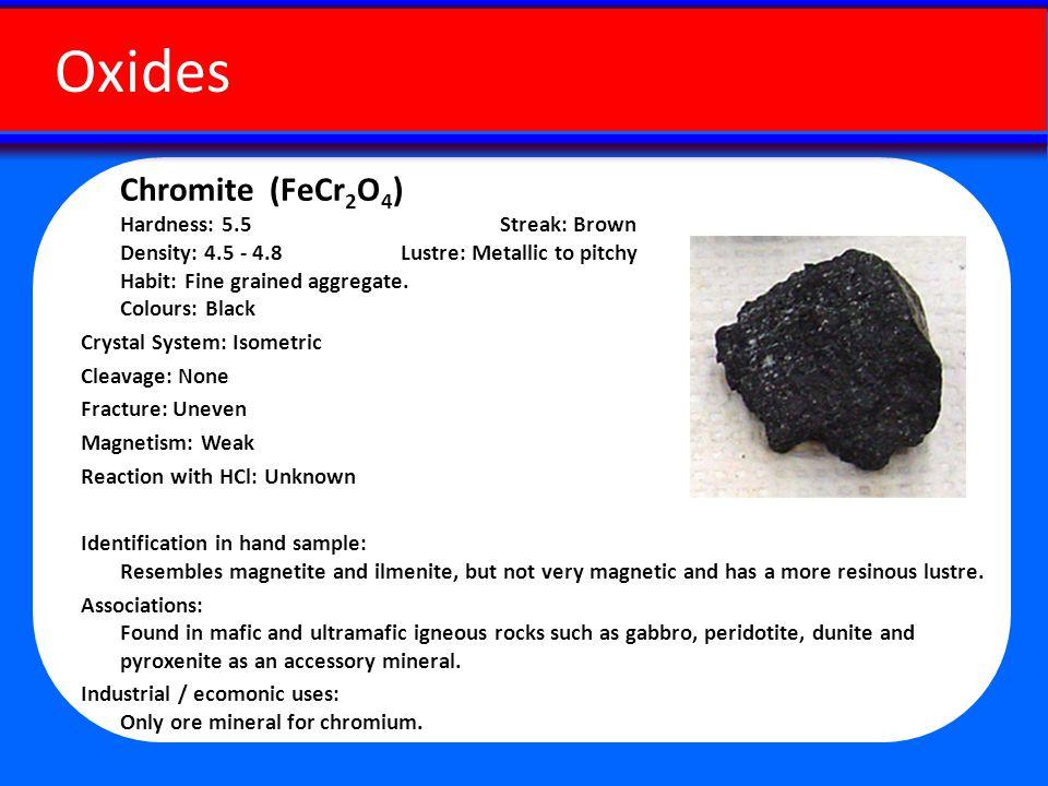 Chromite (FeCr 2 O 4 ) Hardness: 5.5 Streak: Brown Density: 4.5 - 4.8 Lustre: Metallic to pitchy Habit: Fine grained aggregate.