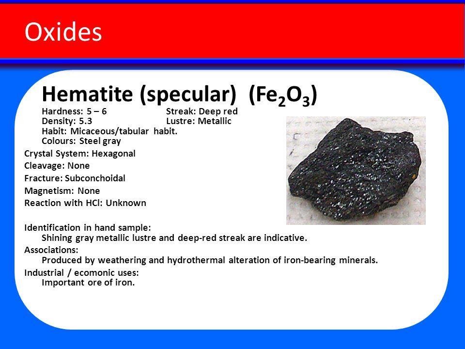 Hematite (specular) (Fe 2 O 3 ) Hardness: 5 – 6 Streak: Deep red Density: 5.3 Lustre: Metallic Habit: Micaceous/tabular habit.