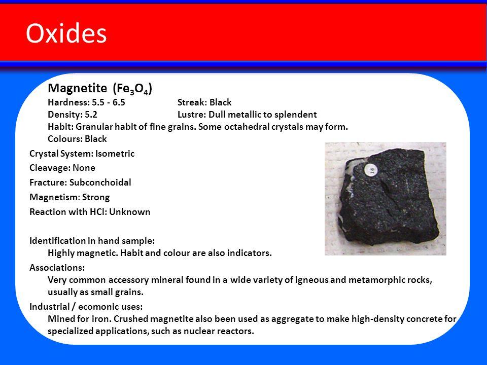 Magnetite (Fe 3 O 4 ) Hardness: 5.5 - 6.5 Streak: Black Density: 5.2 Lustre: Dull metallic to splendent Habit: Granular habit of fine grains.