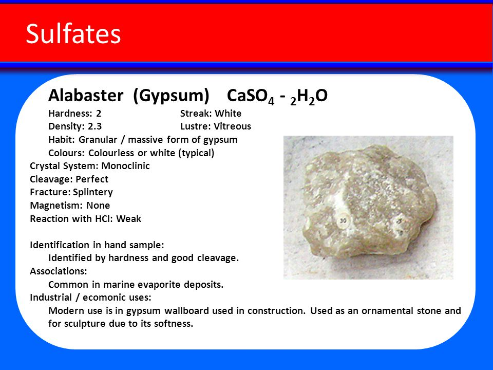 Alabaster (Gypsum) CaSO 4 - 2 H 2 O Hardness: 2 Streak: White Density: 2.3 Lustre: Vitreous Habit: Granular / massive form of gypsum Colours: Colourless or white (typical) Crystal System: Monoclinic Cleavage: Perfect Fracture: Splintery Magnetism: None Reaction with HCl: Weak Identification in hand sample: Identified by hardness and good cleavage.