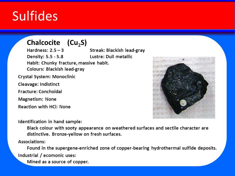 Chalcocite (Cu 2 S) Hardness: 2.5 – 3 Streak: Blackish lead-gray Density: 5.5 - 5.8 Lustre: Dull metallic Habit: Chunky fracture, massive habit.