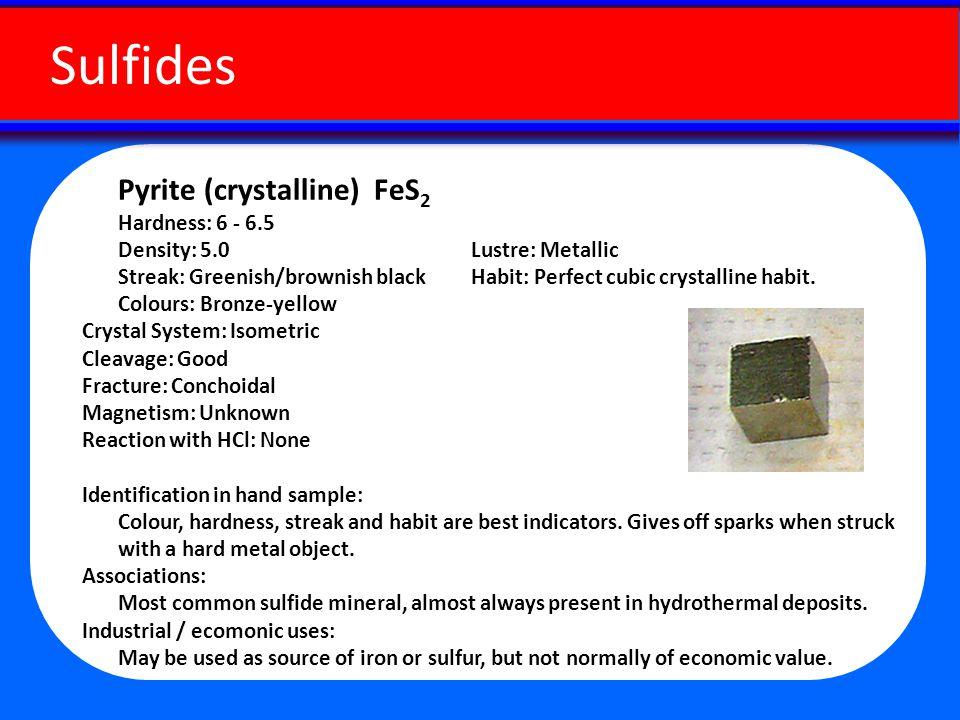 Pyrite (crystalline) FeS 2 Hardness: 6 - 6.5 Density: 5.0 Lustre: Metallic Streak: Greenish/brownish black Habit: Perfect cubic crystalline habit.
