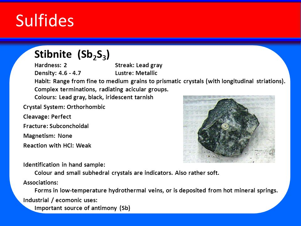 Stibnite (Sb 2 S 3 ) Hardness: 2 Streak: Lead gray Density: 4.6 - 4.7 Lustre: Metallic Habit: Range from fine to medium grains to prismatic crystals (with longitudinal striations).