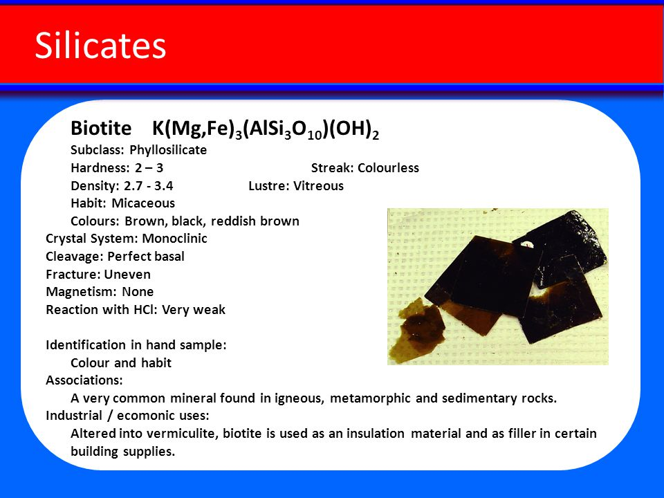 Biotite K(Mg,Fe) 3 (AlSi 3 O 10 )(OH) 2 Subclass: Phyllosilicate Hardness: 2 – 3 Streak: Colourless Density: 2.7 - 3.4 Lustre: Vitreous Habit: Micaceous Colours: Brown, black, reddish brown Crystal System: Monoclinic Cleavage: Perfect basal Fracture: Uneven Magnetism: None Reaction with HCl: Very weak Identification in hand sample: Colour and habit Associations: A very common mineral found in igneous, metamorphic and sedimentary rocks.