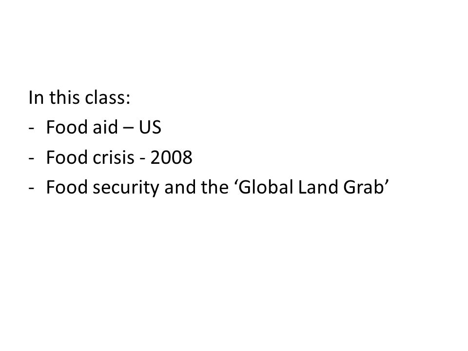In this class: -Food aid – US -Food crisis - 2008 -Food security and the 'Global Land Grab'