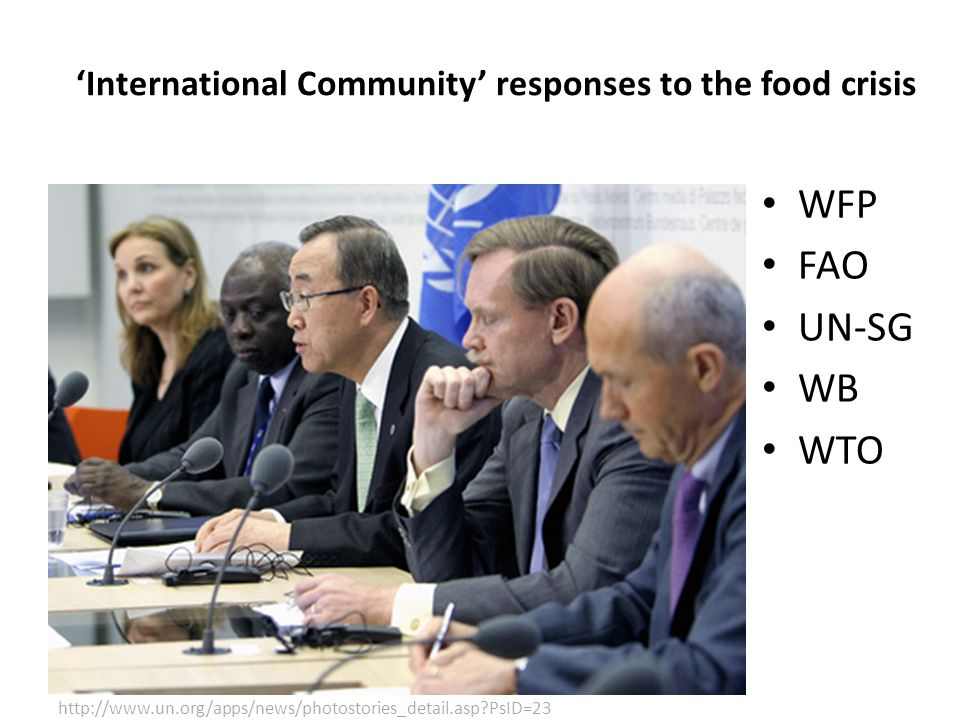 WFP FAO UN-SG WB WTO http://www.un.org/apps/news/photostories_detail.asp PsID=23 'International Community' responses to the food crisis