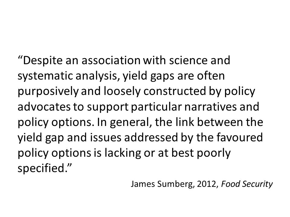 Despite an association with science and systematic analysis, yield gaps are often purposively and loosely constructed by policy advocates to support particular narratives and policy options.