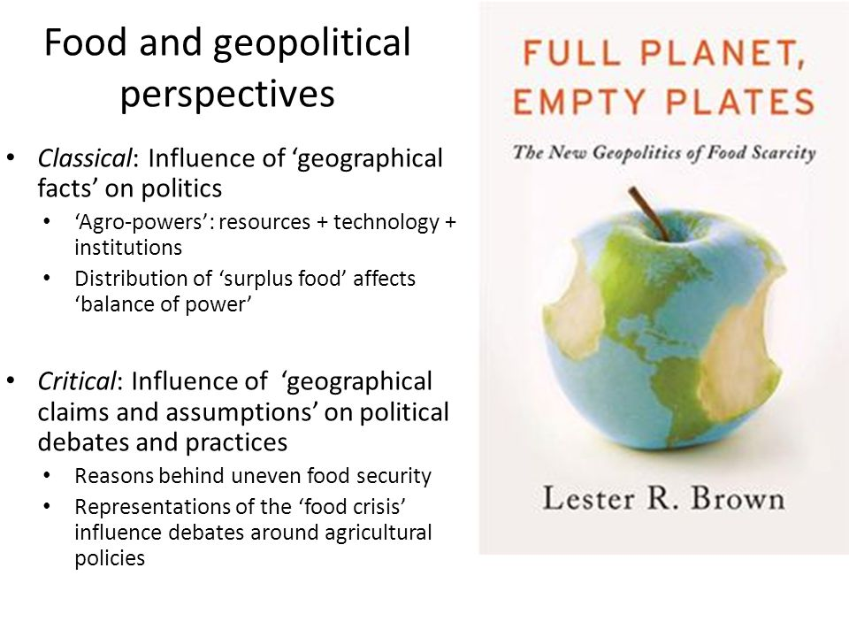 Food and geopolitical perspectives Classical: Influence of 'geographical facts' on politics 'Agro-powers': resources + technology + institutions Distribution of 'surplus food' affects 'balance of power' Critical: Influence of 'geographical claims and assumptions' on political debates and practices Reasons behind uneven food security Representations of the 'food crisis' influence debates around agricultural policies
