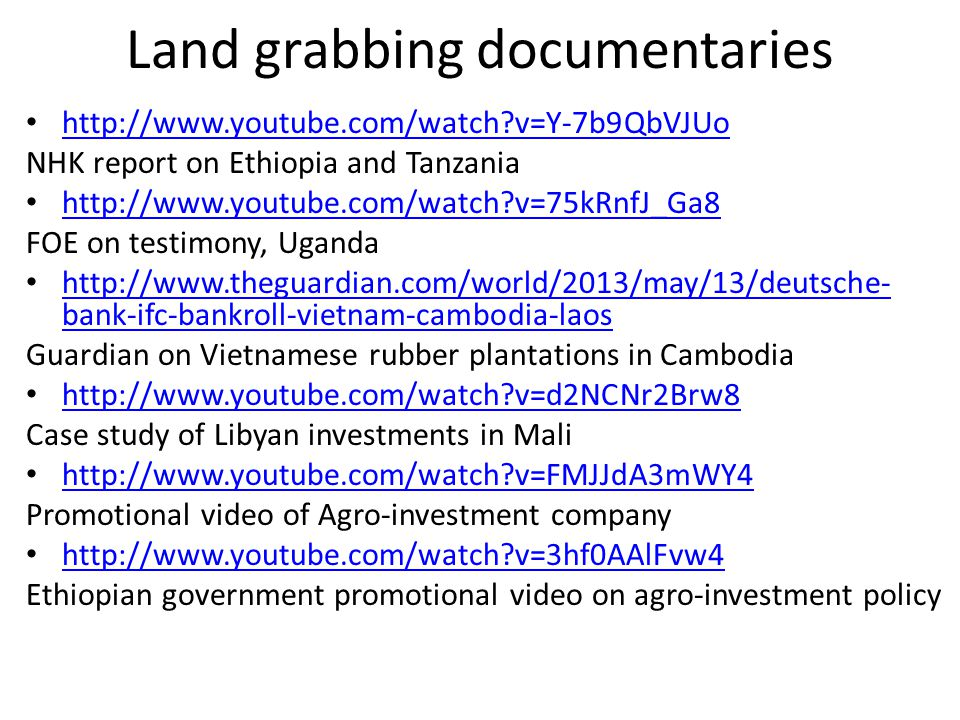 Land grabbing documentaries http://www.youtube.com/watch v=Y-7b9QbVJUo NHK report on Ethiopia and Tanzania http://www.youtube.com/watch v=75kRnfJ_Ga8 FOE on testimony, Uganda http://www.theguardian.com/world/2013/may/13/deutsche- bank-ifc-bankroll-vietnam-cambodia-laos http://www.theguardian.com/world/2013/may/13/deutsche- bank-ifc-bankroll-vietnam-cambodia-laos Guardian on Vietnamese rubber plantations in Cambodia http://www.youtube.com/watch v=d2NCNr2Brw8 Case study of Libyan investments in Mali http://www.youtube.com/watch v=FMJJdA3mWY4 Promotional video of Agro-investment company http://www.youtube.com/watch v=3hf0AAlFvw4 Ethiopian government promotional video on agro-investment policy