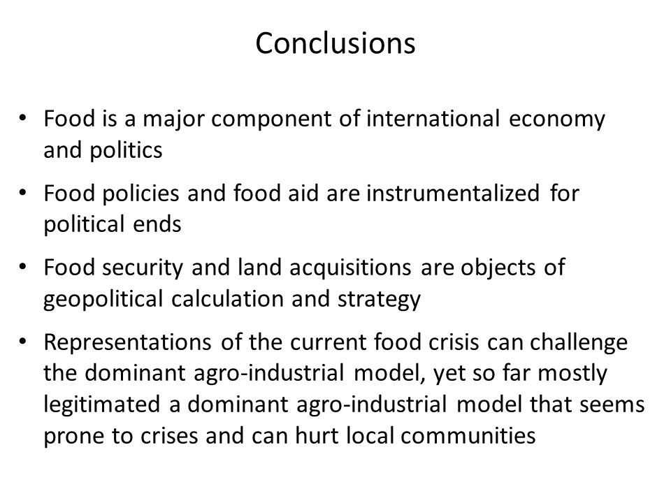 Conclusions Food is a major component of international economy and politics Food policies and food aid are instrumentalized for political ends Food security and land acquisitions are objects of geopolitical calculation and strategy Representations of the current food crisis can challenge the dominant agro-industrial model, yet so far mostly legitimated a dominant agro-industrial model that seems prone to crises and can hurt local communities