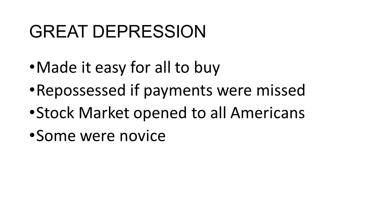 GREAT DEPRESSION Made it easy for all to buy Repossessed if payments were missed Stock Market opened to all Americans Some were novice