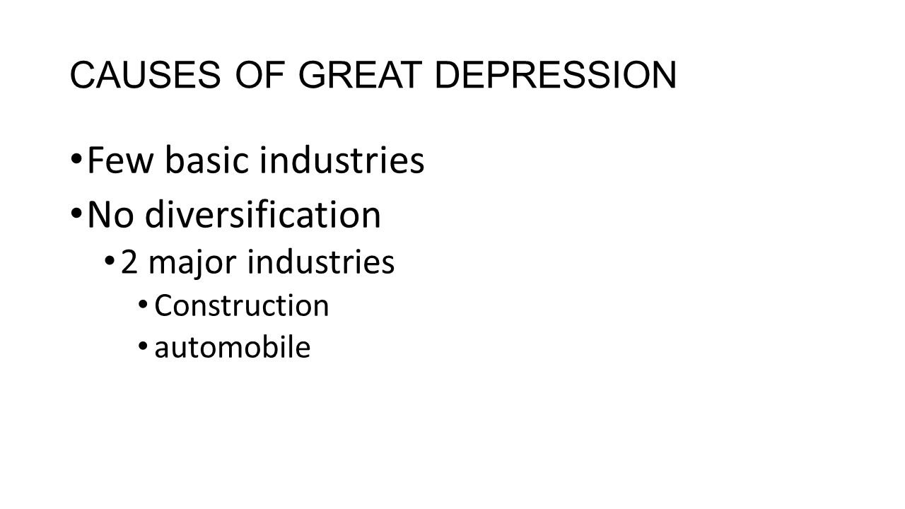 CAUSES OF GREAT DEPRESSION Few basic industries No diversification 2 major industries Construction automobile
