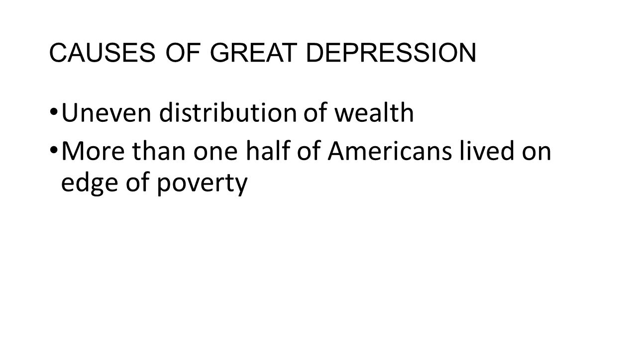 CAUSES OF GREAT DEPRESSION Uneven distribution of wealth More than one half of Americans lived on edge of poverty