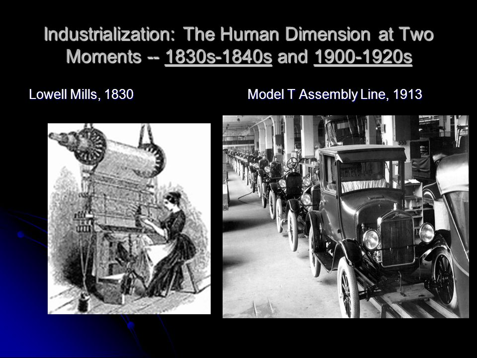 Industrialization: The Human Dimension at Two Moments -- 1830s-1840s and 1900-1920s Lowell Mills, 1830 Model T Assembly Line, 1913