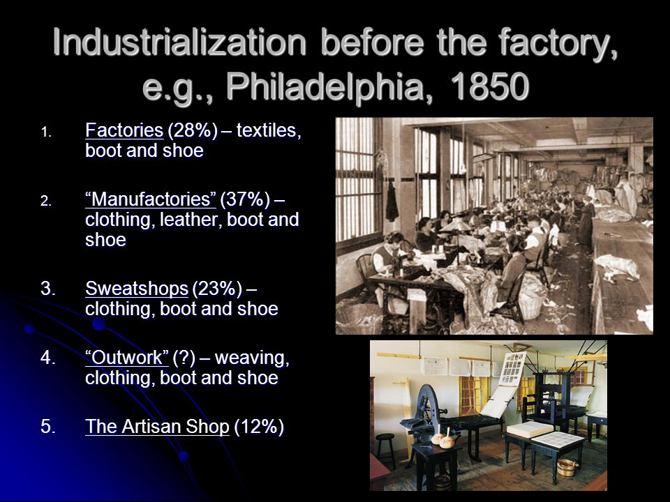 "Industrialization before the factory, e.g., Philadelphia, 1850 1. Factories (28%) – textiles, boot and shoe 2. ""Manufactories"" (37%) – clothing, leath"