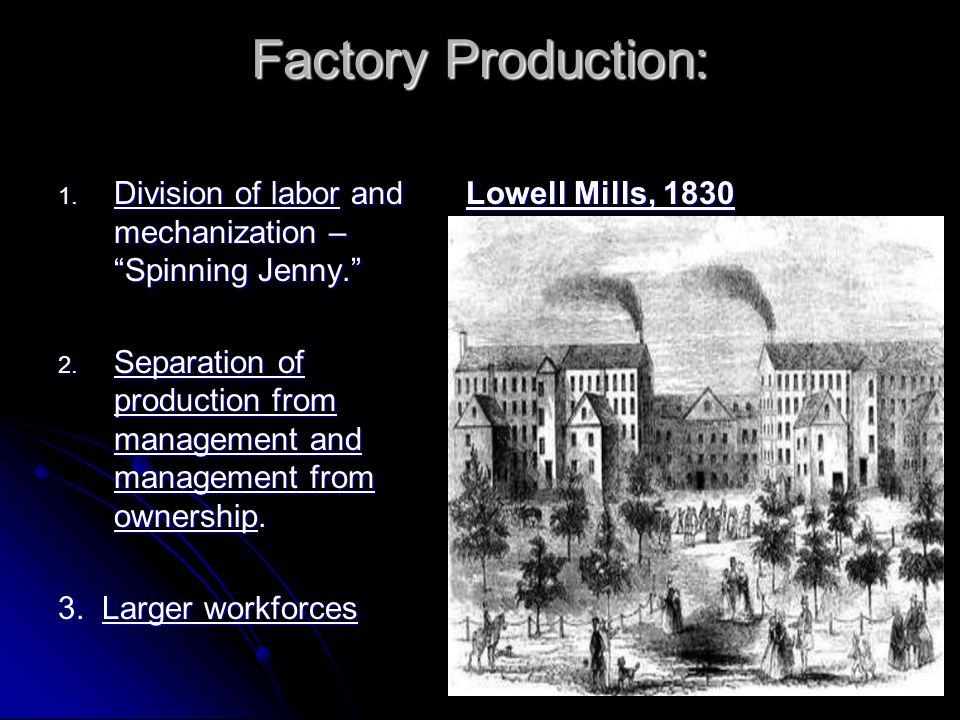 "Factory Production: 1. Division of labor and mechanization – ""Spinning Jenny."" 2. Separation of production from management and management from ownersh"