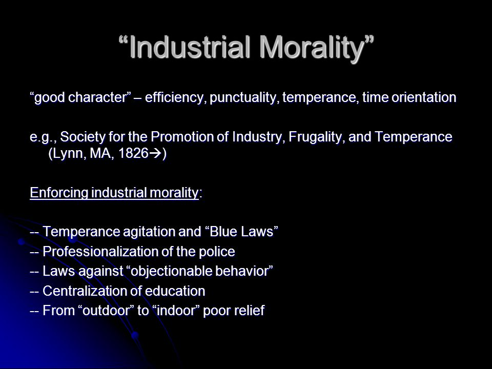 Industrial Morality good character – efficiency, punctuality, temperance, time orientation e.g., Society for the Promotion of Industry, Frugality, and Temperance (Lynn, MA, 1826  ) Enforcing industrial morality: -- Temperance agitation and Blue Laws -- Professionalization of the police -- Laws against objectionable behavior -- Centralization of education -- From outdoor to indoor poor relief