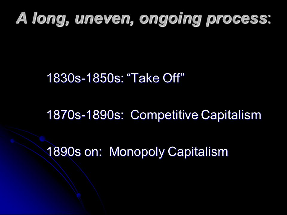 A long, uneven, ongoing process: 1830s-1850s: Take Off 1870s-1890s: Competitive Capitalism 1890s on: Monopoly Capitalism
