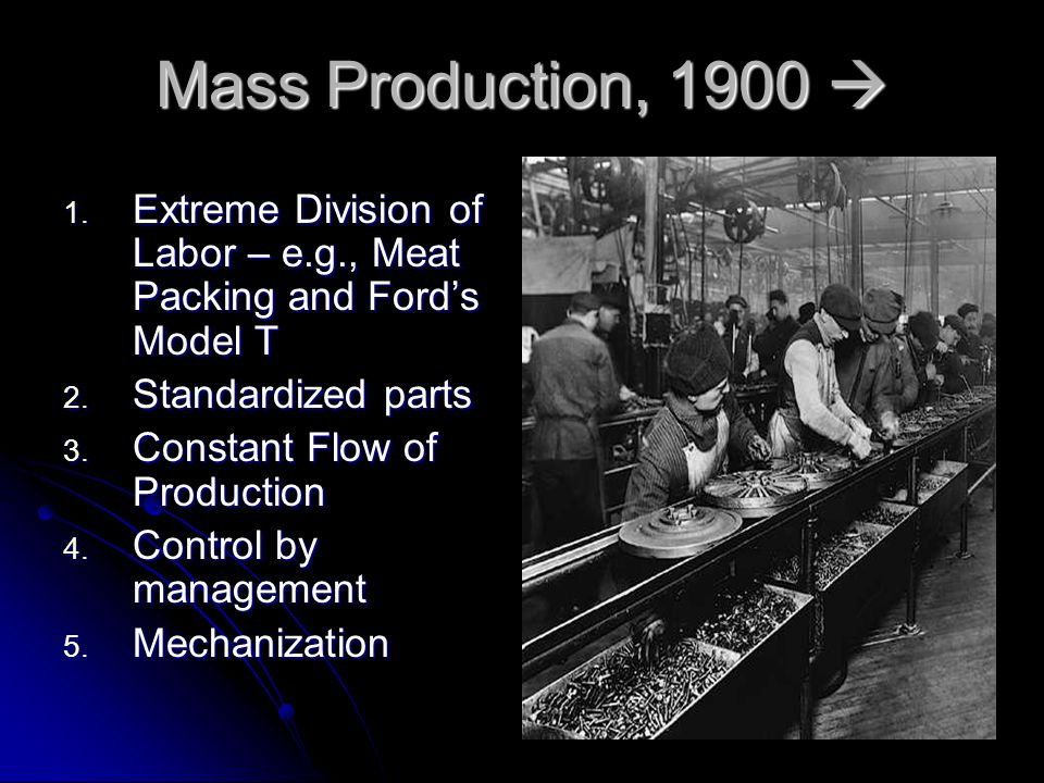 Mass Production, 1900  1. Extreme Division of Labor – e.g., Meat Packing and Ford's Model T 2.