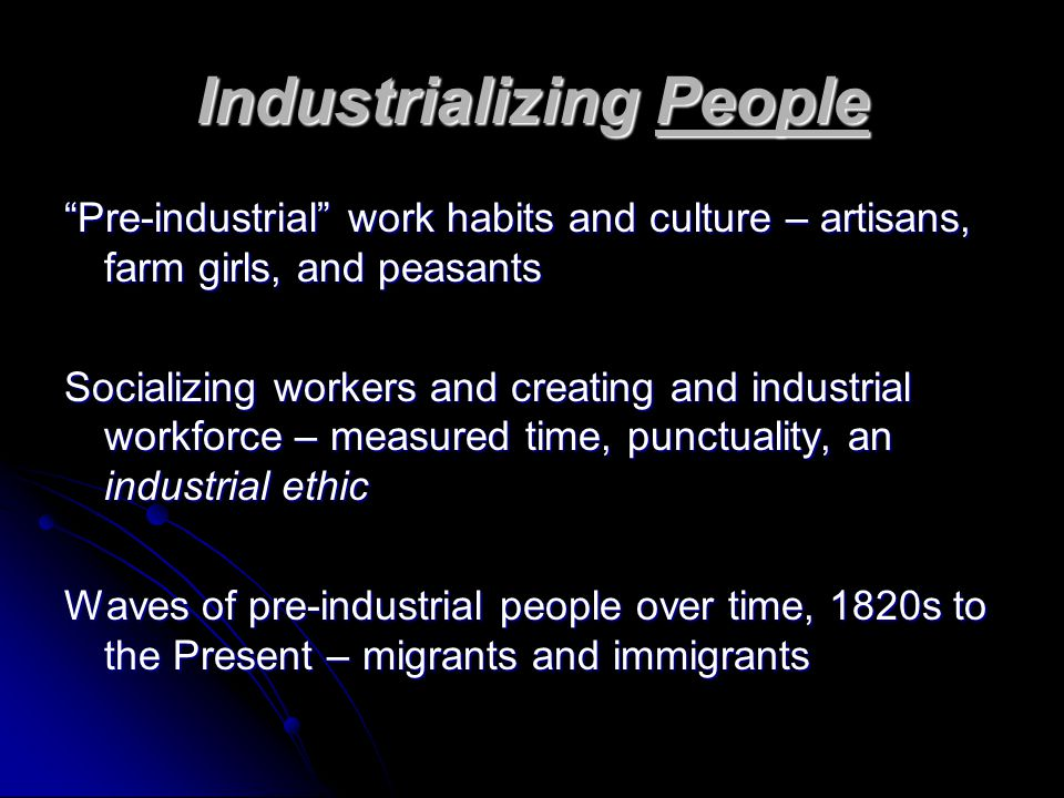 "Industrializing People ""Pre-industrial"" work habits and culture – artisans, farm girls, and peasants Socializing workers and creating and industrial w"
