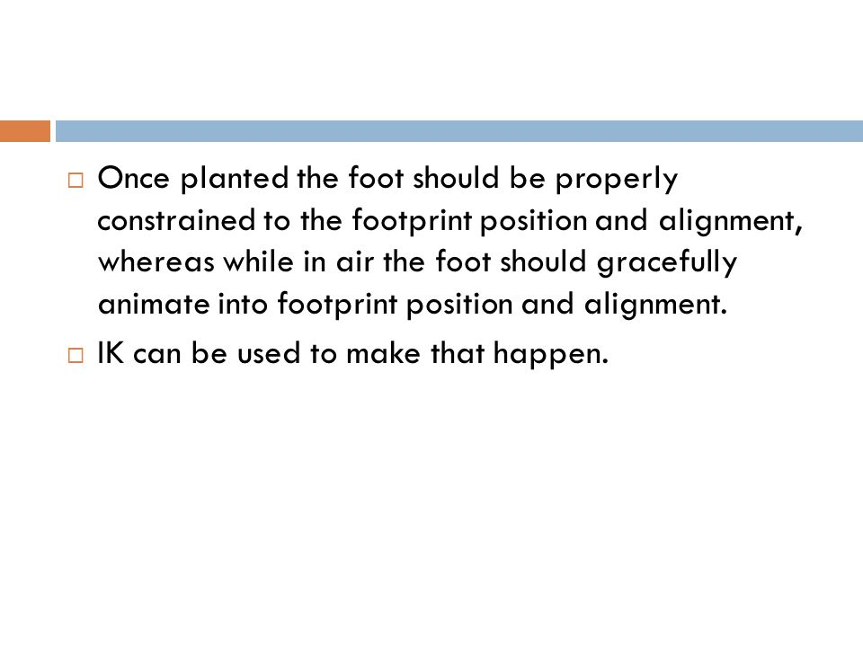  Once planted the foot should be properly constrained to the footprint position and alignment, whereas while in air the foot should gracefully animate into footprint position and alignment.