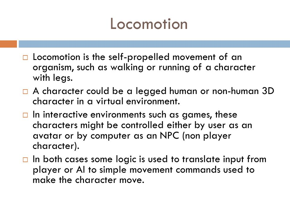 Locomotion  Locomotion is the self-propelled movement of an organism, such as walking or running of a character with legs.