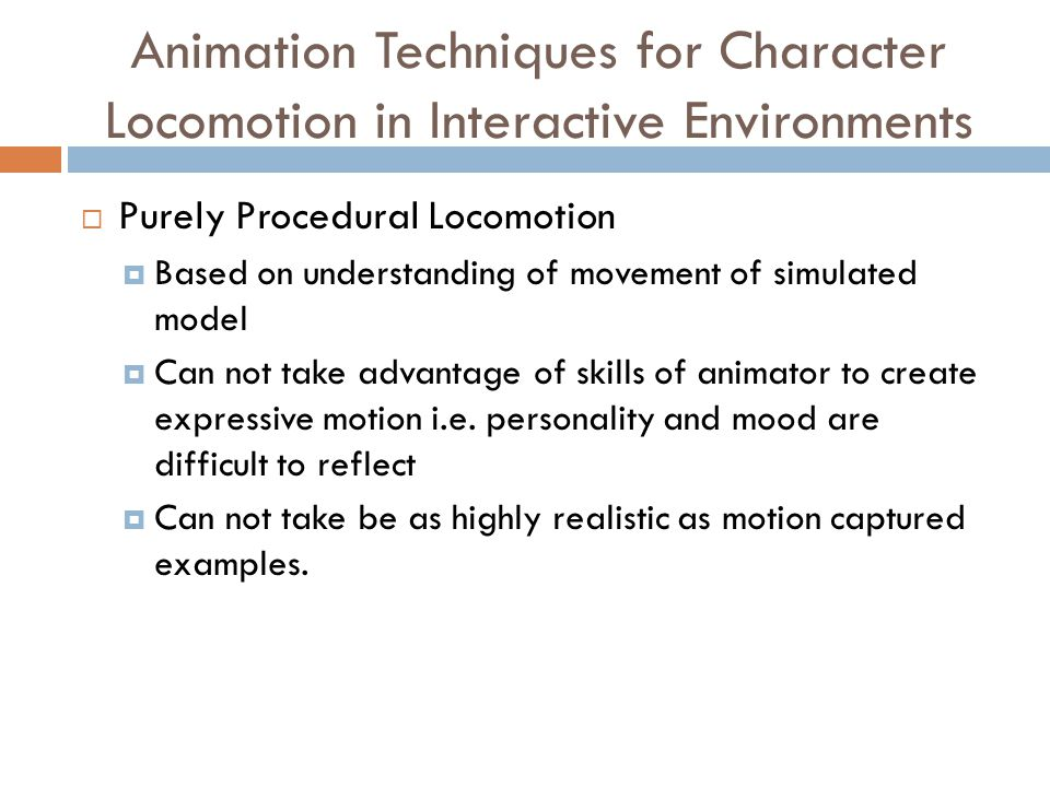 Animation Techniques for Character Locomotion in Interactive Environments  Purely Procedural Locomotion  Based on understanding of movement of simulated model  Can not take advantage of skills of animator to create expressive motion i.e.