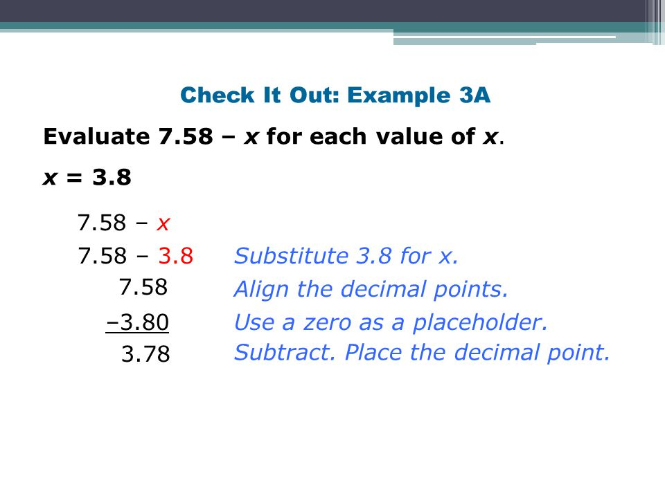 Check It Out: Example 3A Evaluate 7.58 – x for each value of x. x = 3.8 Substitute 3.8 for x. 7.58 – x 7.58 – 3.8 7.58 Align the decimal points. –3.80