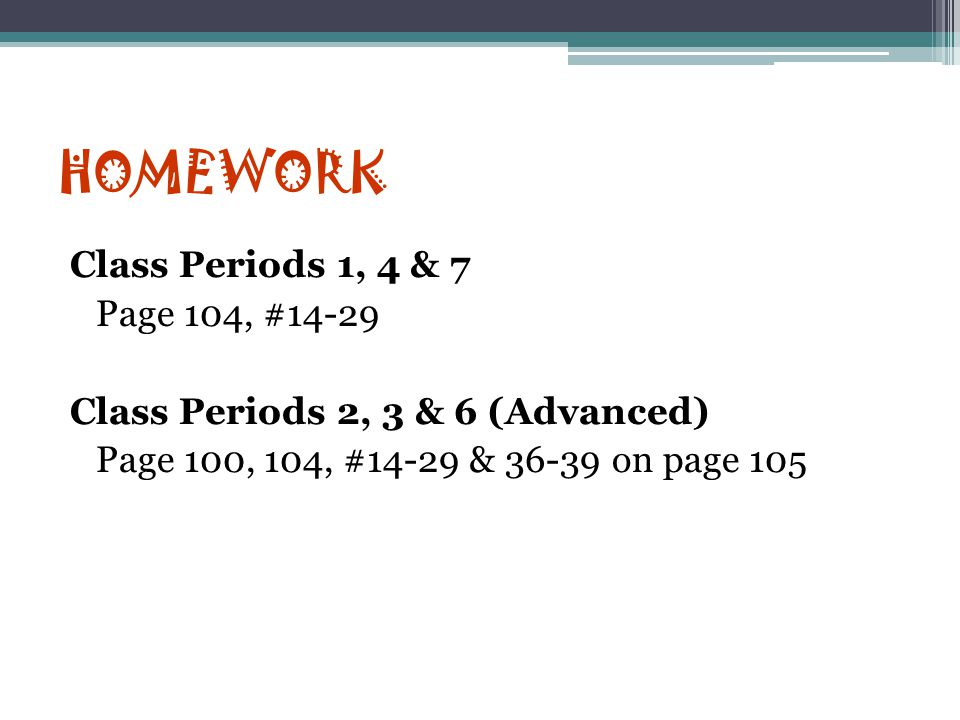 HOMEWORK Class Periods 1, 4 & 7 Page 104, #14-29 Class Periods 2, 3 & 6 (Advanced) Page 100, 104, #14-29 & 36-39 on page 105