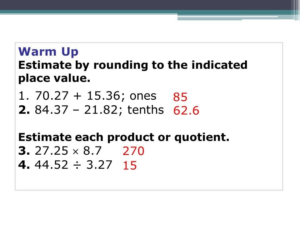 Warm Up Estimate by rounding to the indicated place value. 1.70.27 + 15.36; ones 2. 84.37 – 21.82; tenths Estimate each product or quotient. 3. 27.25