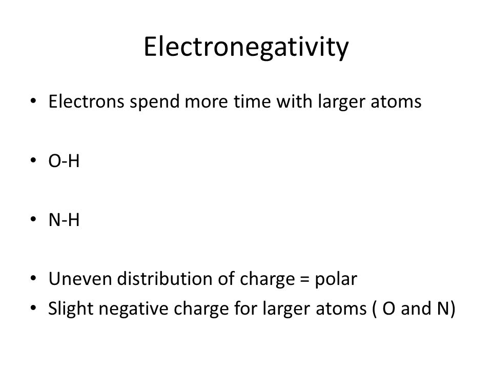 Electronegativity Electrons spend more time with larger atoms O-H N-H Uneven distribution of charge = polar Slight negative charge for larger atoms ( O and N)