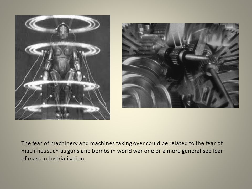 The fear of machinery and machines taking over could be related to the fear of machines such as guns and bombs in world war one or a more generalised fear of mass industrialisation.