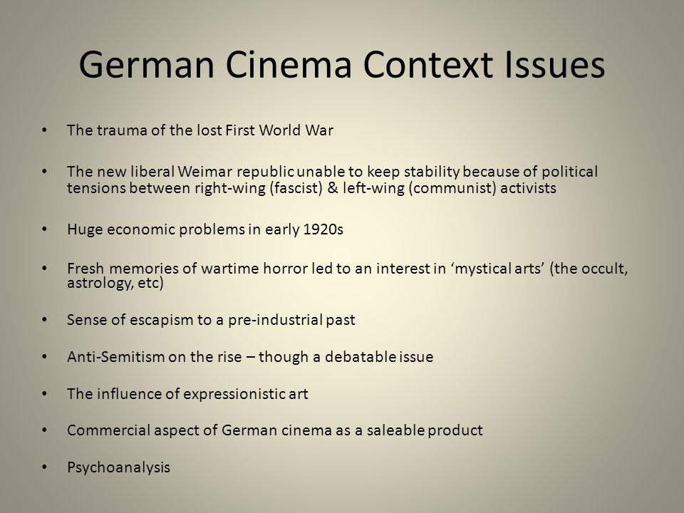 German Cinema Context Issues The trauma of the lost First World War The new liberal Weimar republic unable to keep stability because of political tensions between right-wing (fascist) & left-wing (communist) activists Huge economic problems in early 1920s Fresh memories of wartime horror led to an interest in 'mystical arts' (the occult, astrology, etc) Sense of escapism to a pre-industrial past Anti-Semitism on the rise – though a debatable issue The influence of expressionistic art Commercial aspect of German cinema as a saleable product Psychoanalysis
