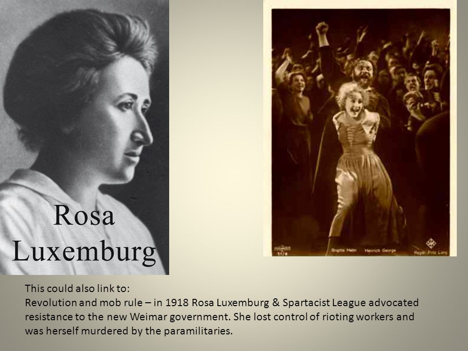 This could also link to: Revolution and mob rule – in 1918 Rosa Luxemburg & Spartacist League advocated resistance to the new Weimar government.