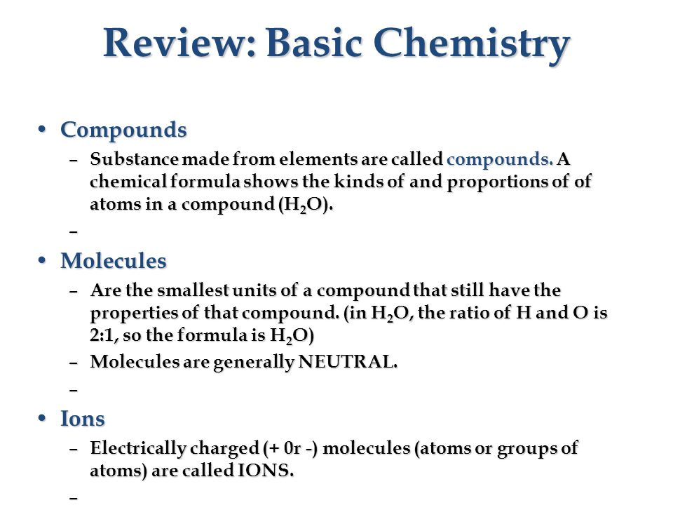 Review: Basic Chemistry Compounds Compounds – Substance made from elements are called compounds.