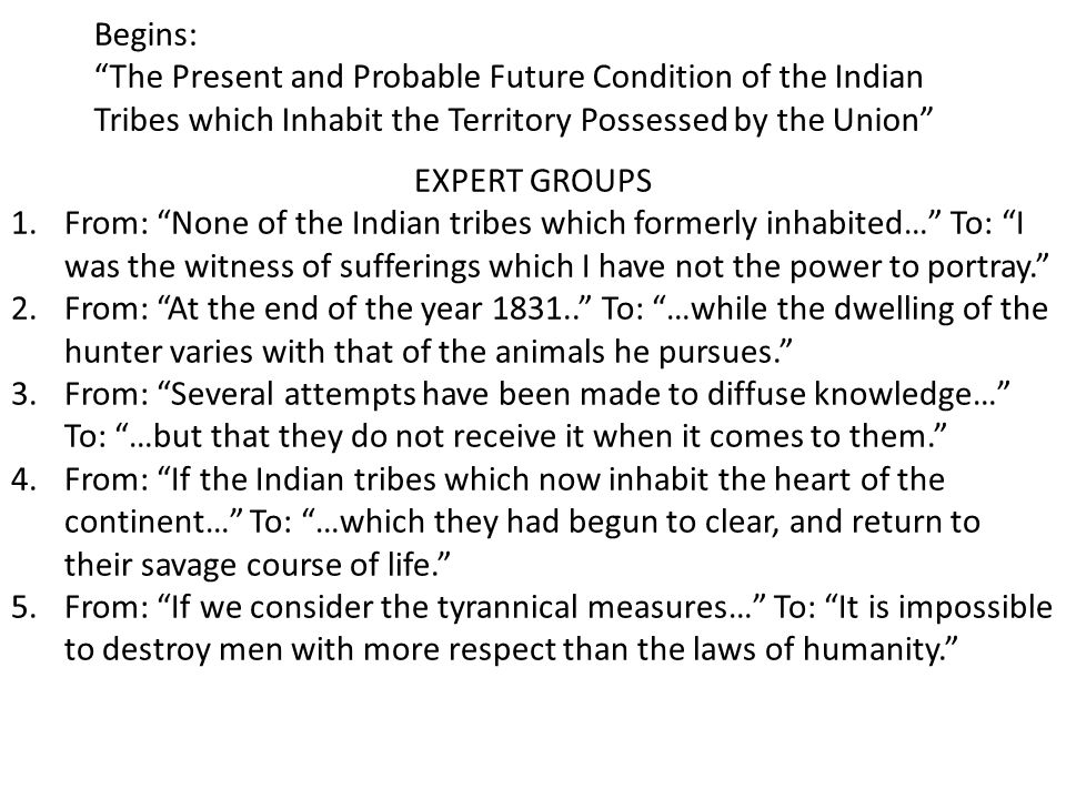 Begins: The Present and Probable Future Condition of the Indian Tribes which Inhabit the Territory Possessed by the Union EXPERT GROUPS 1.From: None of the Indian tribes which formerly inhabited… To: I was the witness of sufferings which I have not the power to portray. 2.From: At the end of the year 1831.. To: …while the dwelling of the hunter varies with that of the animals he pursues. 3.From: Several attempts have been made to diffuse knowledge… To: …but that they do not receive it when it comes to them. 4.From: If the Indian tribes which now inhabit the heart of the continent… To: …which they had begun to clear, and return to their savage course of life. 5.From: If we consider the tyrannical measures… To: It is impossible to destroy men with more respect than the laws of humanity.