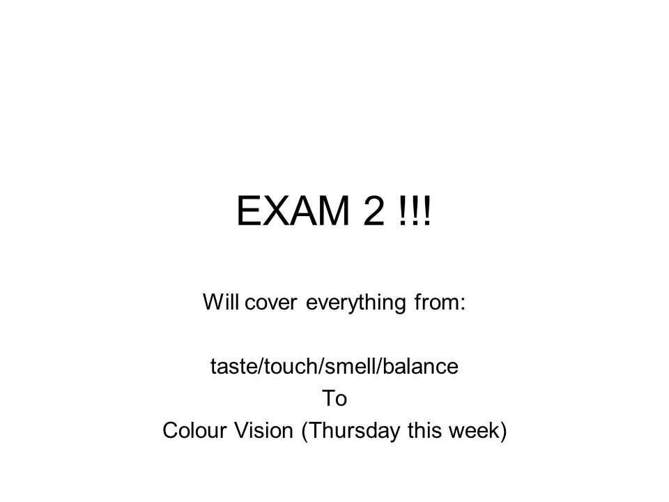 EXAM 2 !!! Will cover everything from: taste/touch/smell/balance To Colour Vision (Thursday this week)