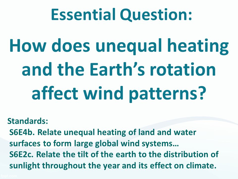 Essential Question: How does unequal heating and the Earth's rotation affect wind patterns? Standards: S6E4b. Relate unequal heating of land and water