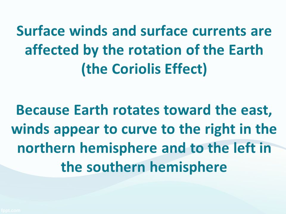 Surface winds and surface currents are affected by the rotation of the Earth (the Coriolis Effect) Because Earth rotates toward the east, winds appear