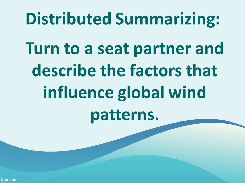 Distributed Summarizing: Turn to a seat partner and describe the factors that influence global wind patterns.