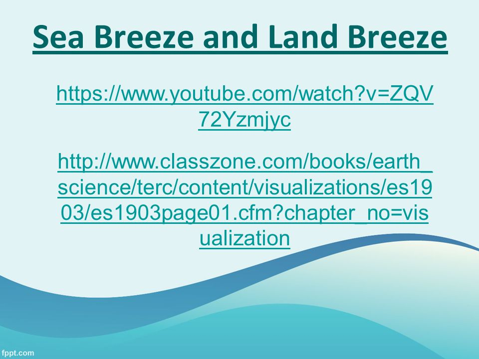 https://www.youtube.com/watch?v=ZQV 72Yzmjyc Sea Breeze and Land Breeze http://www.classzone.com/books/earth_ science/terc/content/visualizations/es19