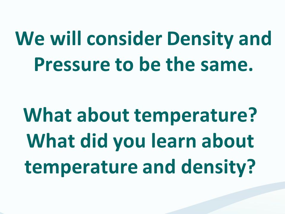 We will consider Density and Pressure to be the same. What about temperature? What did you learn about temperature and density?