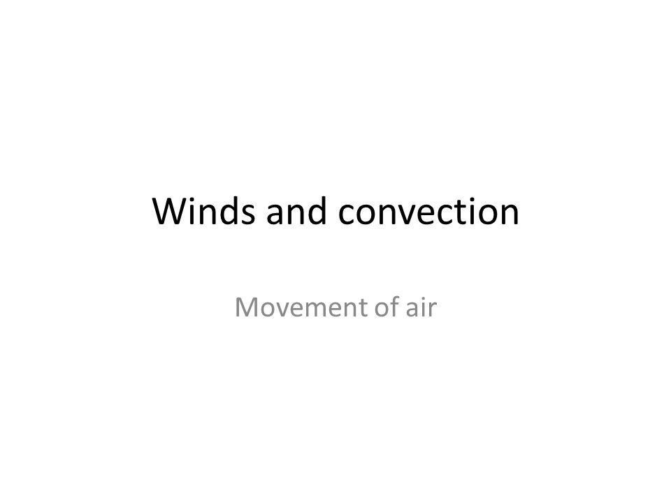 Winds and convection Movement of air
